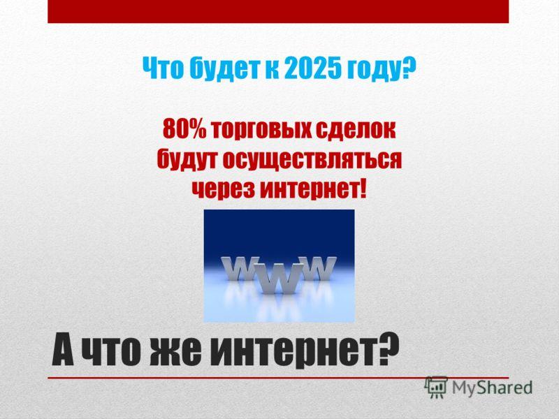 А что же интернет? Что будет к 2025 году? 80% торговых сделок будут осуществляться через интернет!