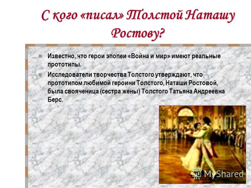 С кого «писал» Толстой Наташу Ростову? Известно, что герои эпопеи «Война и мир» имеют реальные прототипы. Исследователи творчества Толстого утверждают, что прототипом любимой героини Толстого, Наташи Ростовой, была свояченица (сестра жены) Толстого Т