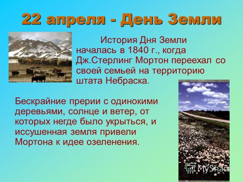22 апреля - День Земли История Дня Земли началась в 1840 г., когда Дж.Стерлинг Мортон переехал со своей семьей на территорию штата Небраска. Бескрайние прерии с одинокими деревьями, солнце и ветер, от которых негде было укрыться, и иссушенная земля п
