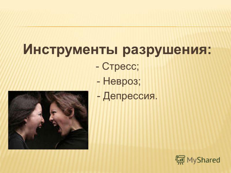 Инструменты разрушения: - Стресс; - Невроз; - Депрессия.