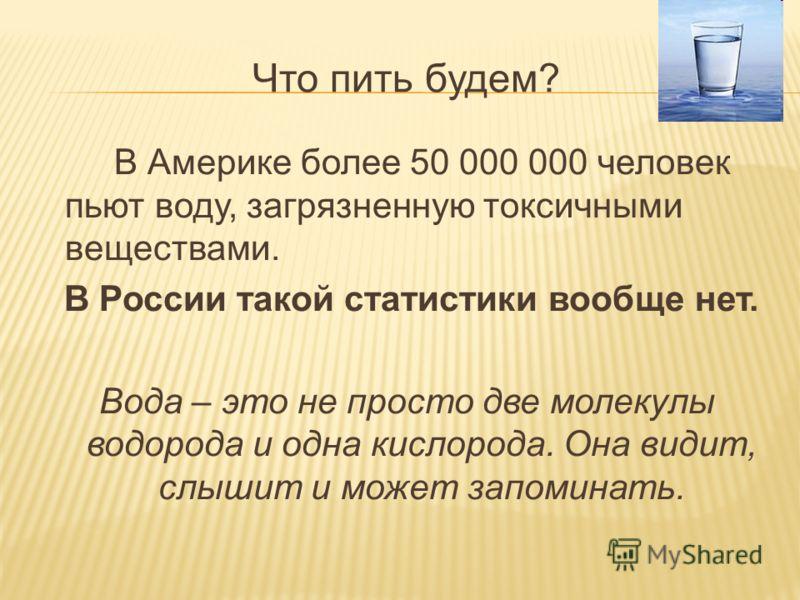 Что пить будем? В Америке более 50 000 000 человек пьют воду, загрязненную токсичными веществами. В России такой статистики вообще нет. Вода – это не просто две молекулы водорода и одна кислорода. Она видит, слышит и может запоминать.