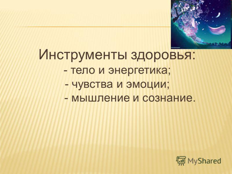 Инструменты здоровья: - тело и энергетика; - чувства и эмоции; - мышление и сознание.