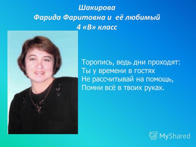 Шакирова Фарида Фаритовна и её любимый 4 «В» класс Торопись, ведь дни проходят: Ты у времени в гостях Не рассчитывай на помощь, Помни всё в твоих руках.