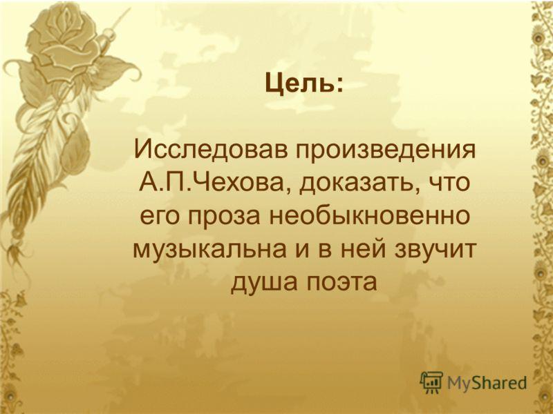 Цель: Исследовав произведения А.П.Чехова, доказать, что его проза необыкновенно музыкальна и в ней звучит душа поэта