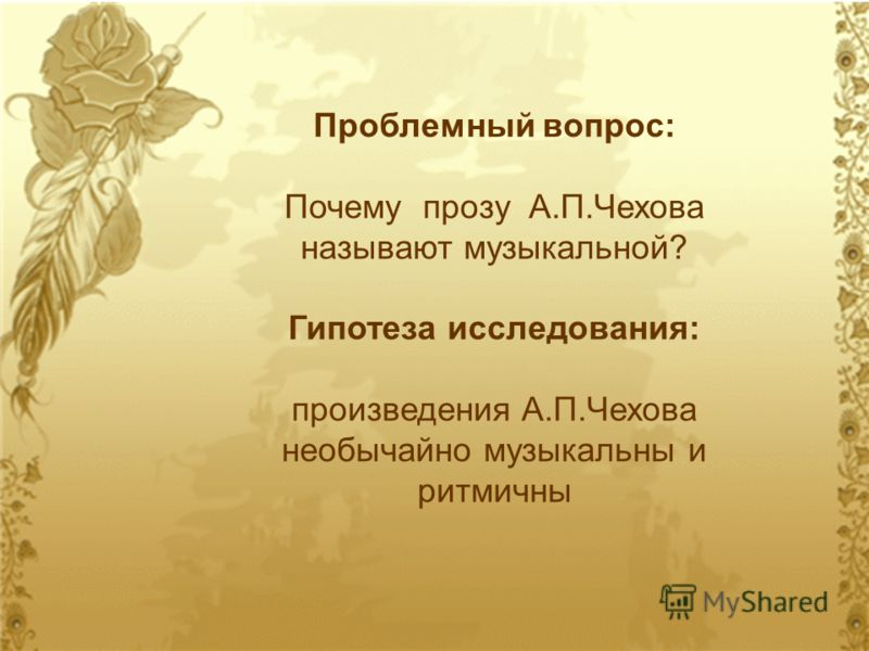 Проблемный вопрос: Почему прозу А.П.Чехова называют музыкальной? Гипотеза исследования: произведения А.П.Чехова необычайно музыкальны и ритмичны