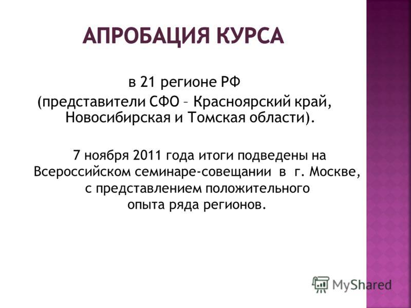 в 21 регионе РФ (представители СФО – Красноярский край, Новосибирская и Томская области). 7 ноября 2011 года итоги подведены на Всероссийском семинаре-совещании в г. Москве, с представлением положительного опыта ряда регионов.