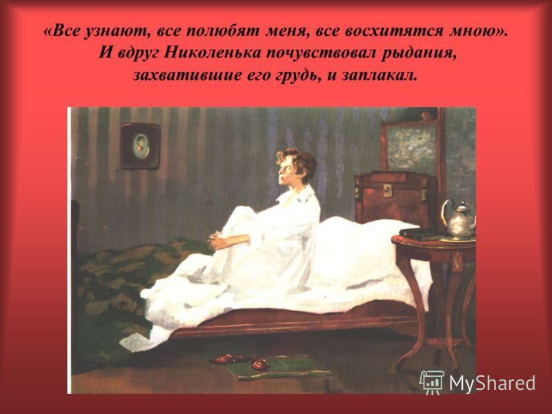 «Все узнают, все полюбят меня, все восхитятся мною». И вдруг Николенька почувствовал рыдания, захватившие его грудь, и заплакал.