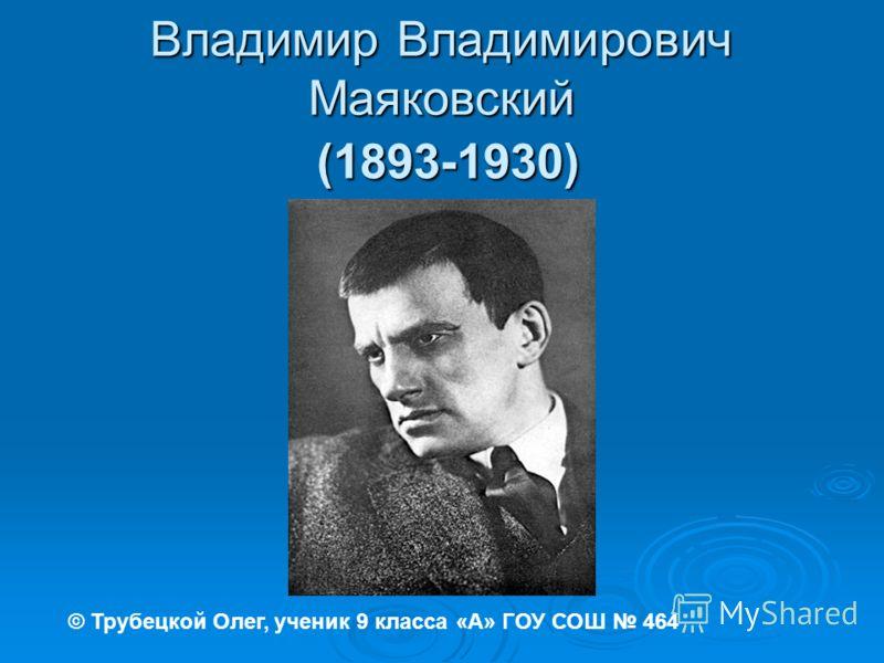 Владимир Владимирович Маяковский (1893-1930) © Трубецкой Олег, ученик 9 класса «А» ГОУ СОШ 464