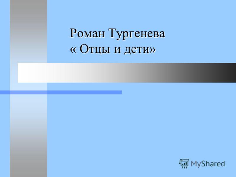 Роман Тургенева « Отцы и дети» Роман Тургенева « Отцы и дети»