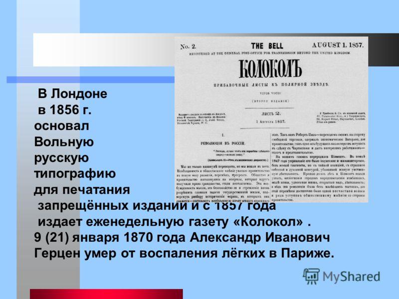 В Лондоне в 1856 г. основал Вольную русскую типографию для печатания запрещённых изданий и с 1857 года издает еженедельную газету «Колокол». 9 (21) января 1870 года Александр Иванович Герцен умер от воспаления лёгких в Париже.