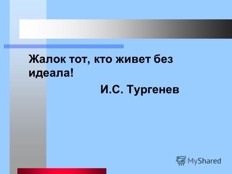 Жалок тот, кто живет без идеала! И.С. Тургенев