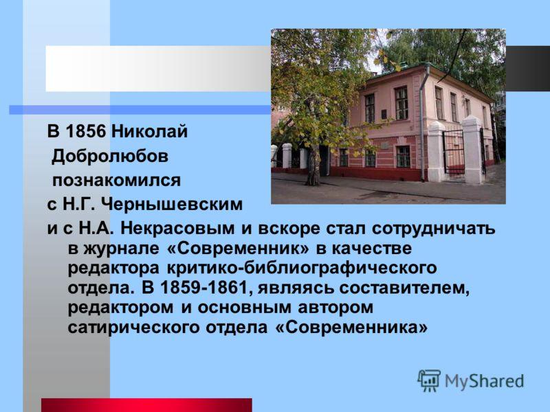 В 1856 Николай Добролюбов познакомился с Н.Г. Чернышевским и с Н.А. Некрасовым и вскоре стал сотрудничать в журнале «Современник» в качестве редактора критико-библиографического отдела. В 1859-1861, являясь составителем, редактором и основным автором