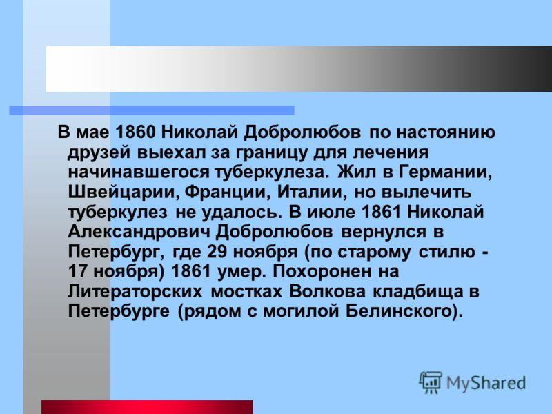 В мае 1860 Николай Добролюбов по настоянию друзей выехал за границу для лечения начинавшегося туберкулеза. Жил в Германии, Швейцарии, Франции, Италии, но вылечить туберкулез не удалось. В июле 1861 Николай Александрович Добролюбов вернулся в Петербур