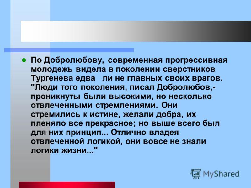 По Добролюбову, современная прогрессивная молодежь видела в поколении сверстников Тургенева едва ли не главных своих врагов.