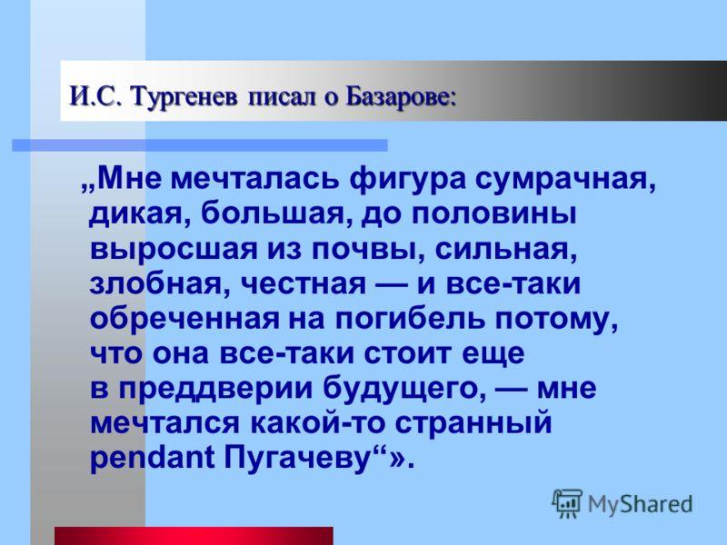 И.С. Тургенев писал о Базарове: И.С. Тургенев писал о Базарове: Мне мечталась фигура сумрачная, дикая, большая, до половины выросшая из почвы, сильная, злобная, честная и все-таки обреченная на погибель потому, что она все-таки стоит еще в преддверии