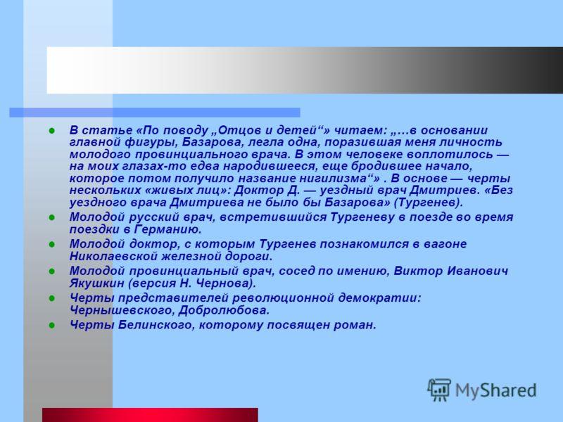 В статье «По поводу Отцов и детей» читаем: …в основании главной фигуры, Базарова, легла одна, поразившая меня личность молодого провинциального врача. В этом человеке воплотилось на моих глазах-то едва народившееся, еще бродившее начало, которое пото