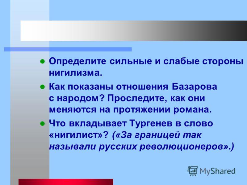 Определите сильные и слабые стороны нигилизма. Как показаны отношения Базарова с народом? Проследите, как они меняются на протяжении романа. Что вкладывает Тургенев в слово «нигилист»? («За границей так называли русских революционеров».)