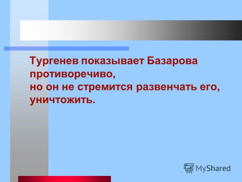 Тургенев показывает Базарова противоречиво, но он не стремится развенчать его, уничтожить.