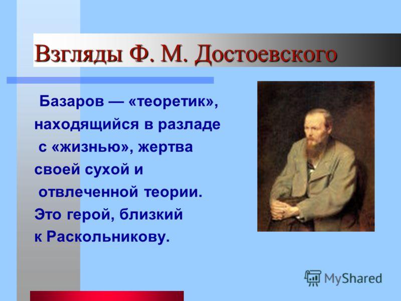 Взгляды Ф. М. Достоевского Базаров «теоретик», находящийся в разладе с «жизнью», жертва своей сухой и отвлеченной теории. Это герой, близкий к Раскольникову.