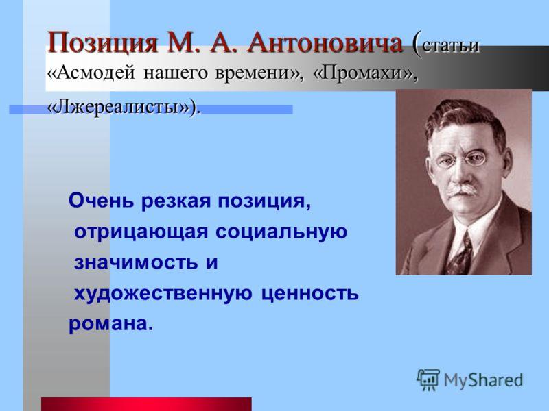 Позиция М. А. Антоновича ( статьи «Асмодей нашего времени», «Промахи», «Лжереалисты»). Очень резкая позиция, отрицающая социальную значимость и художественную ценность романа.