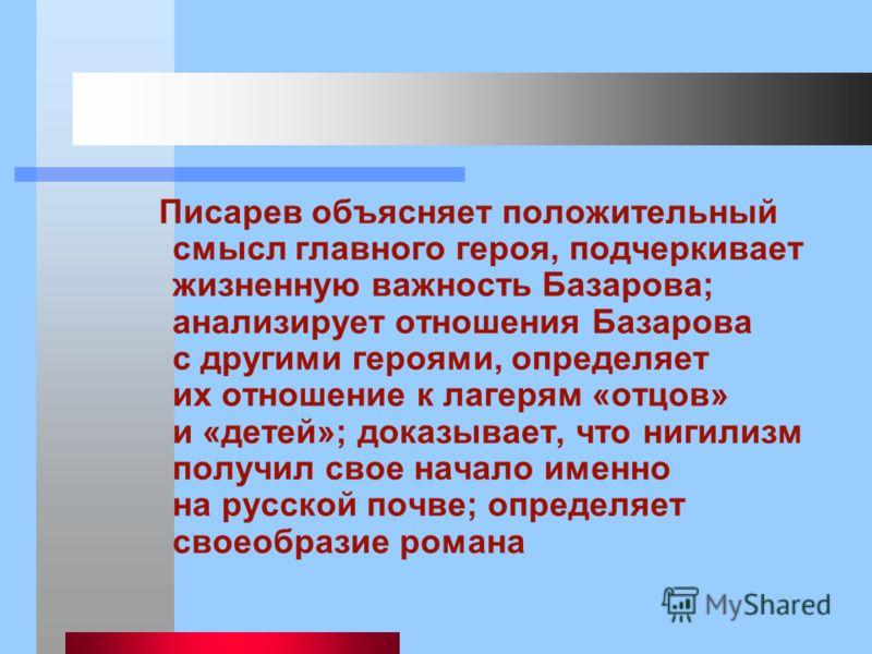 Писарев объясняет положительный смысл главного героя, подчеркивает жизненную важность Базарова; анализирует отношения Базарова с другими героями, определяет их отношение к лагерям «отцов» и «детей»; доказывает, что нигилизм получил свое начало именно
