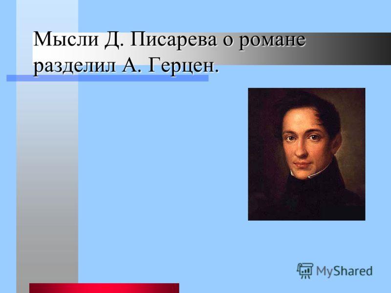 Мысли Д. Писарева о романе разделил А. Герцен.