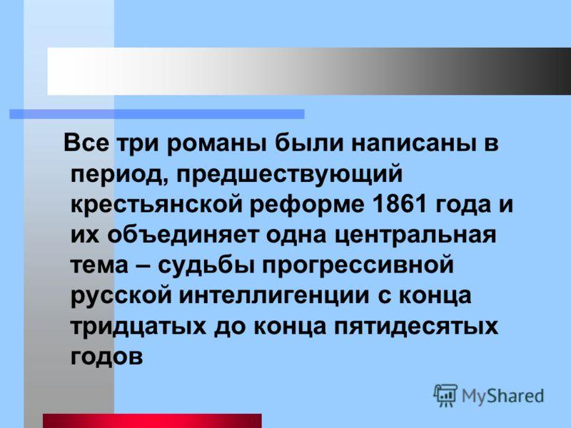 Все три романы были написаны в период, предшествующий крестьянской реформе 1861 года и их объединяет одна центральная тема – судьбы прогрессивной русской интеллигенции с конца тридцатых до конца пятидесятых годов