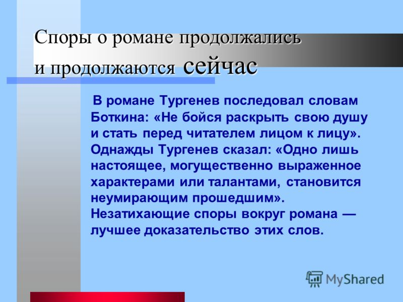 Споры о романе продолжались и продолжаются сейчас В романе Тургенев последовал словам Боткина: «Не бойся раскрыть свою душу и стать перед читателем лицом к лицу». Однажды Тургенев сказал: «Одно лишь настоящее, могущественно выраженное характерами или