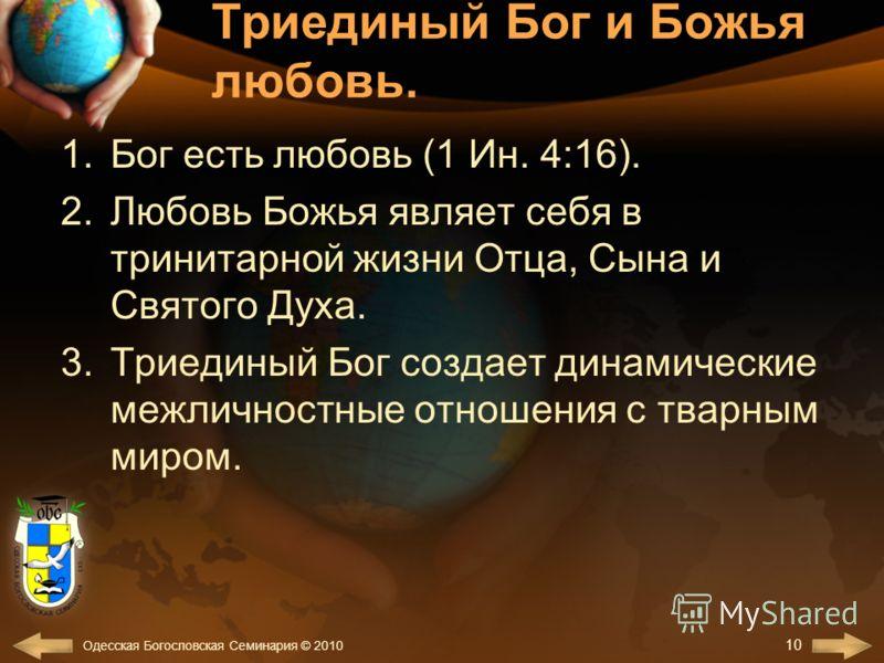 Триединый Бог и Божья любовь. 1.Бог есть любовь (1 Ин. 4:16). 2.Любовь Божья являет себя в тринитарной жизни Отца, Сына и Святого Духа. 3.Триединый Бог создает динамические межличностные отношения с тварным миром. 10 Одесская Богословская Семинария ©