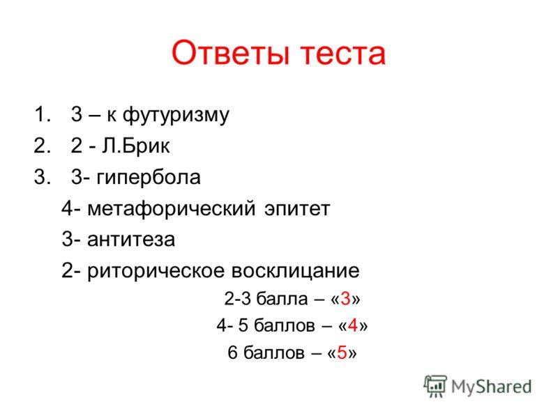 Ответы теста 1.3 – к футуризму 2.2 - Л.Брик 3.3- гипербола 4- метафорический эпитет 3- антитеза 2- риторическое восклицание 2-3 балла – «3» 4- 5 баллов – «4» 6 баллов – «5»