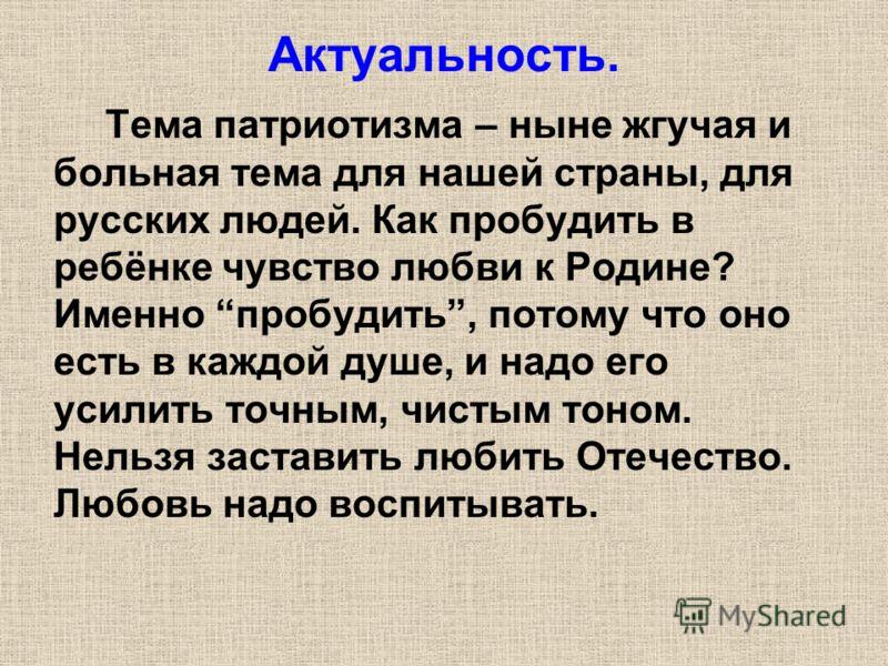Актуальность. Тема патриотизма – ныне жгучая и больная тема для нашей страны, для русских людей. Как пробудить в ребёнке чувство любви к Родине? Именно пробудить, потому что оно есть в каждой душе, и надо его усилить точным, чистым тоном. Нельзя заст