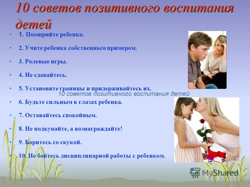 10 советов позитивного воспитания детей 1. Поощряйте ребенка. 2. Учите ребенка собственным примером. 3. Ролевые игры. 4. Не сдавайтесь. 5. Установите границы и придерживайтесь их. 6. Будьте сильным в глазах ребенка. 7. Оставайтесь спокойным. 8. Не по