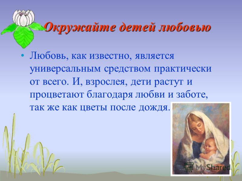 Окружайте детей любовью Любовь, как известно, является универсальным средством практически от всего. И, взрослея, дети растут и процветают благодаря любви и заботе, так же как цветы после дождя.