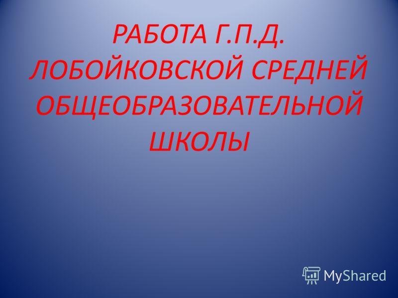 РАБОТА Г.П.Д. ЛОБОЙКОВСКОЙ СРЕДНЕЙ ОБЩЕОБРАЗОВАТЕЛЬНОЙ ШКОЛЫ