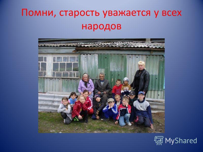 Помни, старость уважается у всех народов