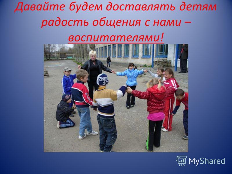 Давайте будем доставлять детям радость общения с нами – воспитателями!