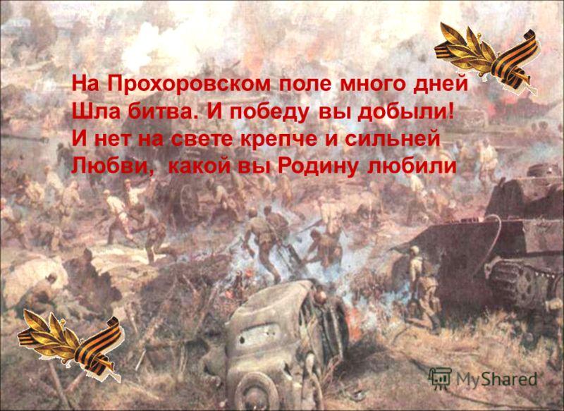 На Прохоровском поле много дней Шла битва. И победу вы добыли! И нет на свете крепче и сильней Любви, какой вы Родину любили
