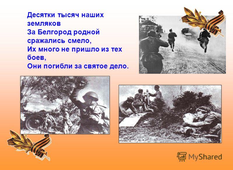 Десятки тысяч наших земляков За Белгород родной сражались смело, Их много не пришло из тех боев, Они погибли за святое дело.