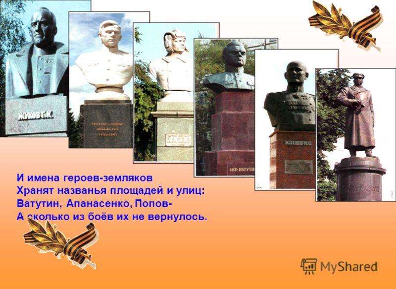 И имена героев-земляков Хранят названья площадей и улиц: Ватутин, Апанасенко, Попов- А сколько из боёв их не вернулось.