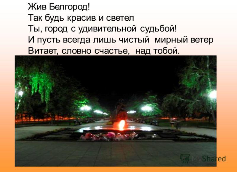 Жив Белгород! Так будь красив и светел Ты, город с удивительной судьбой! И пусть всегда лишь чистый мирный ветер Витает, словно счастье, над тобой.