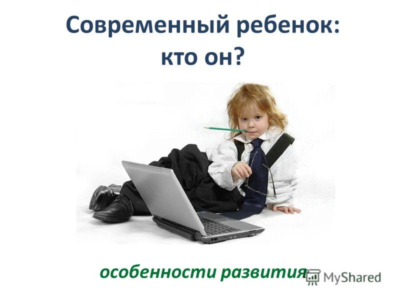 Современный ребенок: кто он? особенности развития
