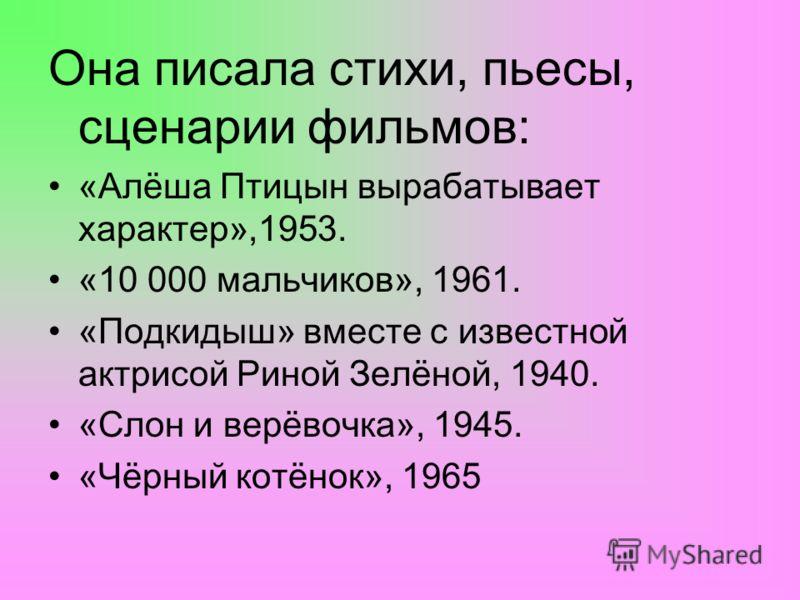 Она писала стихи, пьесы, сценарии фильмов: «Алёша Птицын вырабатывает характер»,1953. «10 000 мальчиков», 1961. «Подкидыш» вместе с известной актрисой Риной Зелёной, 1940. «Слон и верёвочка», 1945. «Чёрный котёнок», 1965