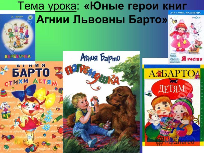 Тема урока: «Юные герои книг Агнии Львовны Барто»