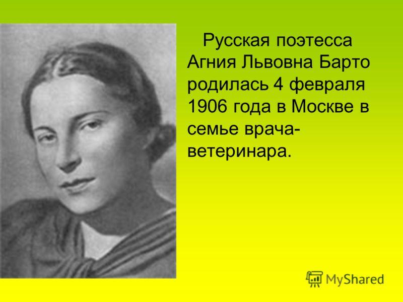 Русская поэтесса Агния Львовна Барто родилась 4 февраля 1906 года в Москве в семье врача- ветеринара.