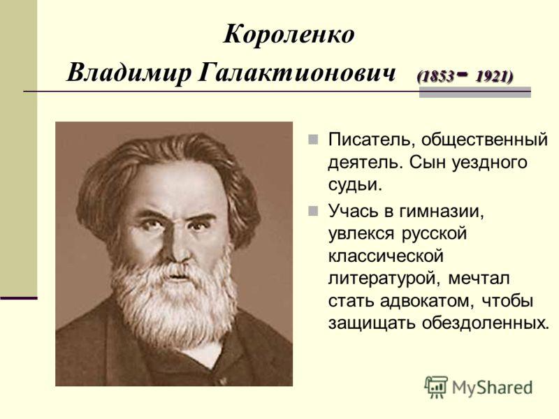 Короленко Владимир Галактионович (1853 - 1921) Писатель, общественный деятель. Сын уездного судьи. Учась в гимназии, увлекся русской классической литературой, мечтал стать адвокатом, чтобы защищать обездоленных.