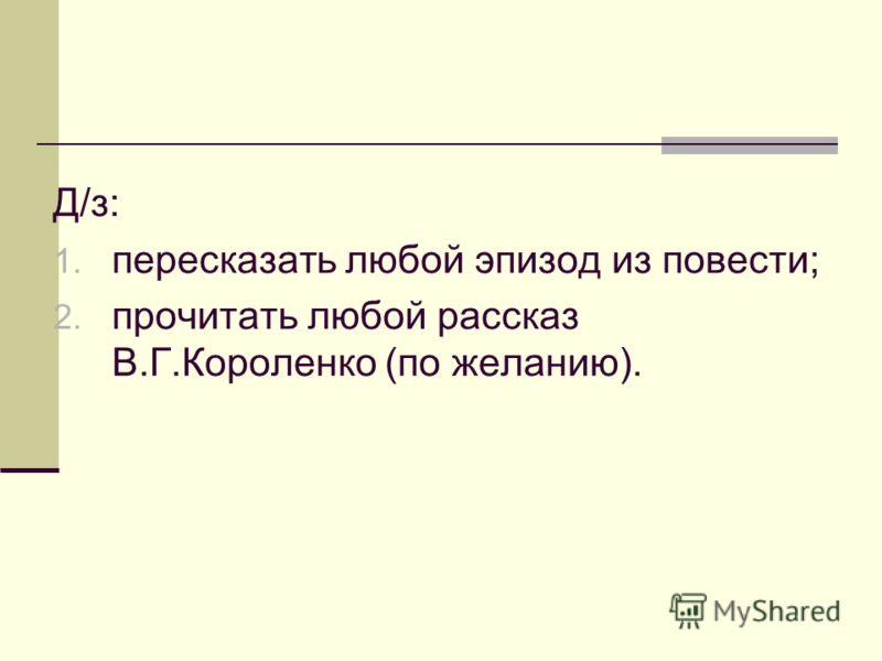 Д/з: 1. пересказать любой эпизод из повести; 2. прочитать любой рассказ В.Г.Короленко (по желанию).