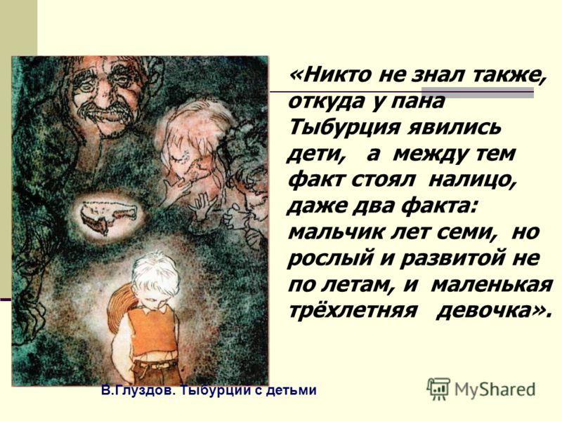 В.Глуздов. Тыбурций с детьми «Никто не знал также, откуда у пана Тыбурция явились дети, а между тем факт стоял налицо, даже два факта: мальчик лет семи, но рослый и развитой не по летам, и маленькая трёхлетняя девочка».