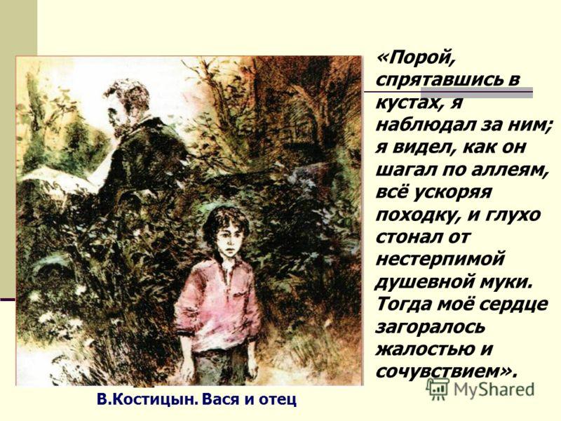 В.Костицын. Вася и отец «Порой, спрятавшись в кустах, я наблюдал за ним; я видел, как он шагал по аллеям, всё ускоряя походку, и глухо стонал от нестерпимой душевной муки. Тогда моё сердце загоралось жалостью и сочувствием».