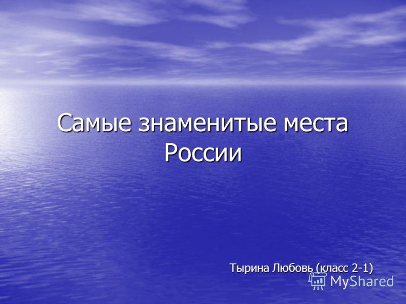 Самые знаменитые места России Тырина Любовь (класс 2-1)