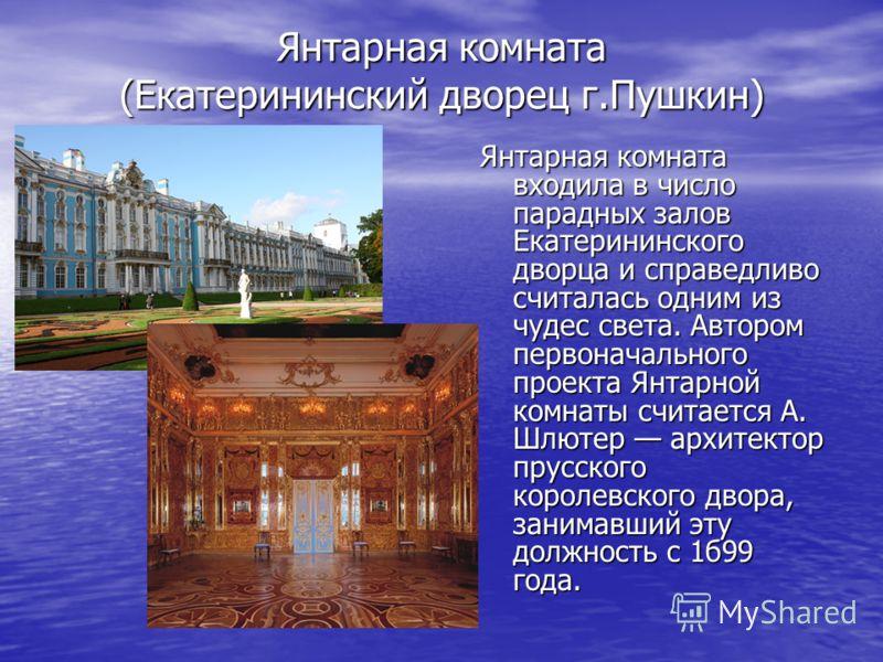 Янтарная комната (Екатерининский дворец г.Пушкин) Янтарная комната входила в число парадных залов Екатерининского дворца и справедливо считалась одним из чудес света. Автором первоначального проекта Янтарной комнаты считается А. Шлютер архитектор пру